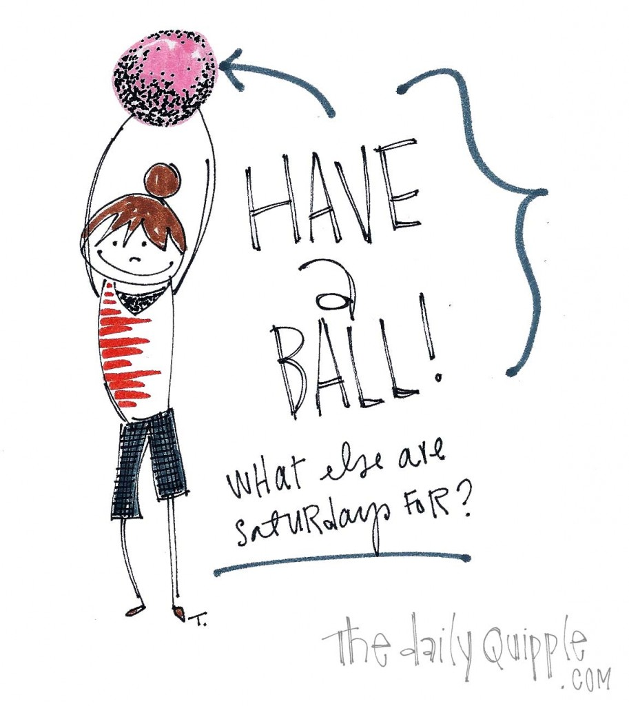 Have a ball! What else are Saturdays for?