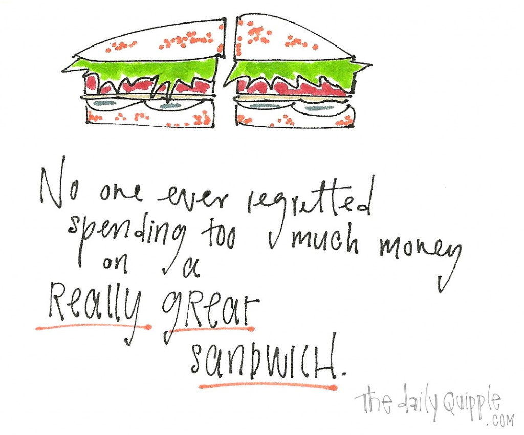 No one ever regretted spending too much money on a really great sandwich.