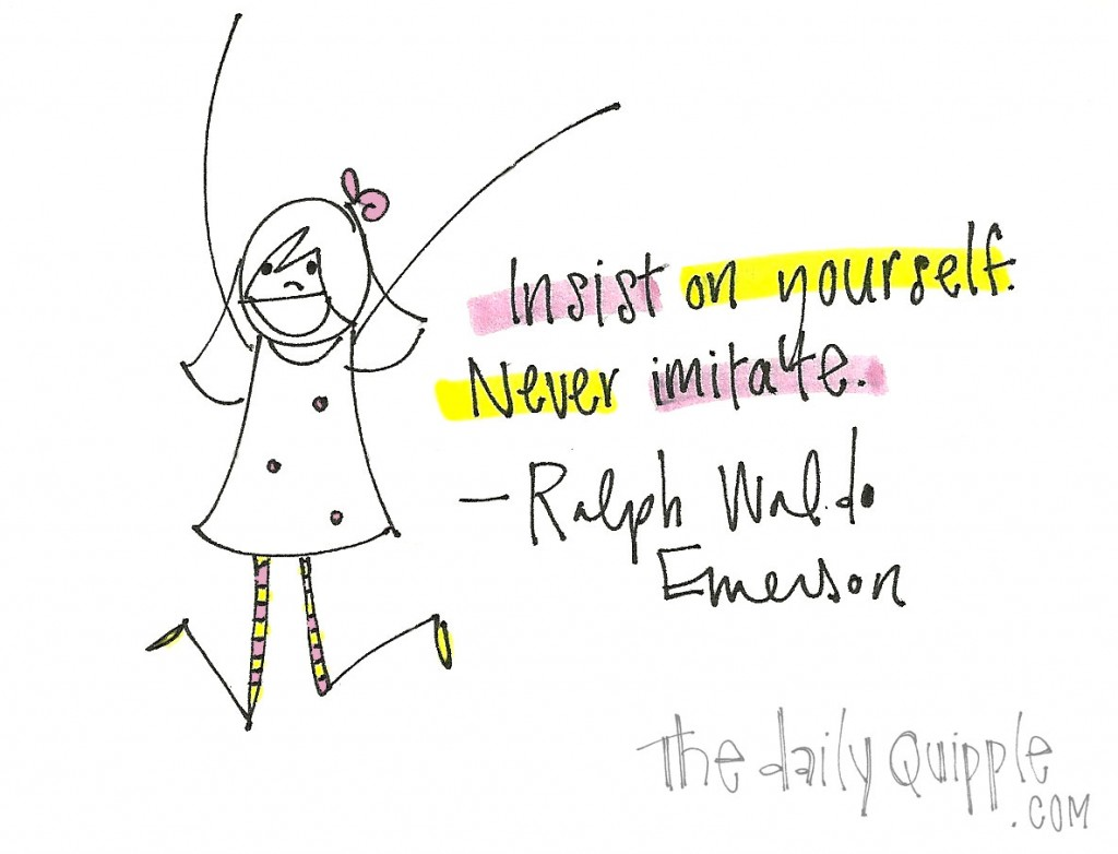 """Insist on yourself. Never imitate."" -Ralph Waldo Emerson"