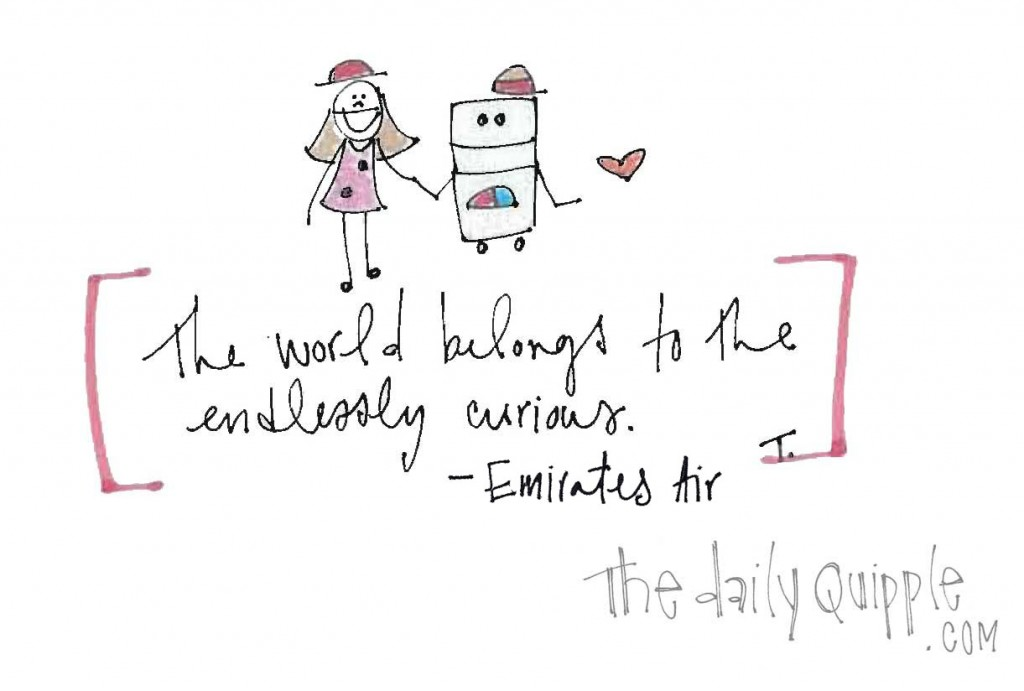 """The world belongs to the endlessly curious."" -Emirates Air"