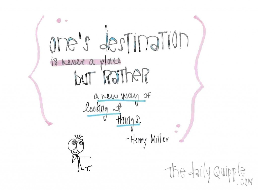 """One's destination is never a place but rather a way of looking at things."" -Henry Miller"
