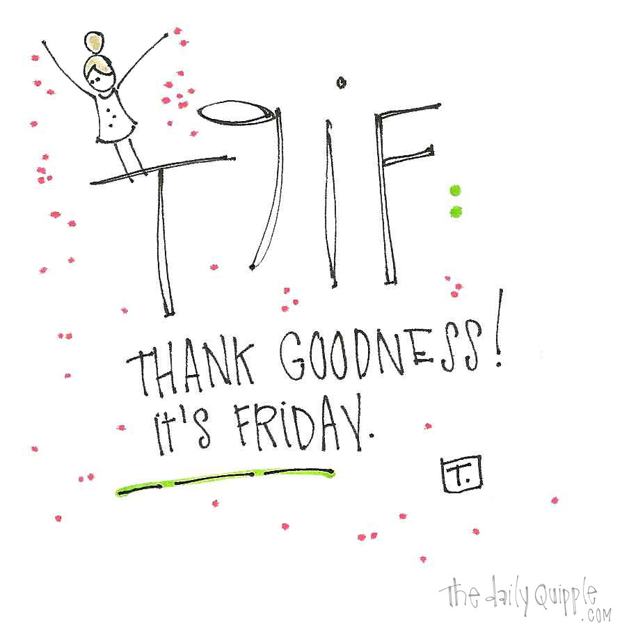 TGIF. Thank goodness it's Friday!