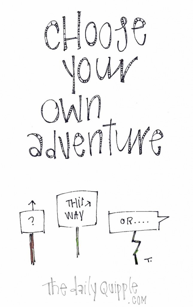 Choose your own adventure. This way? Or...?