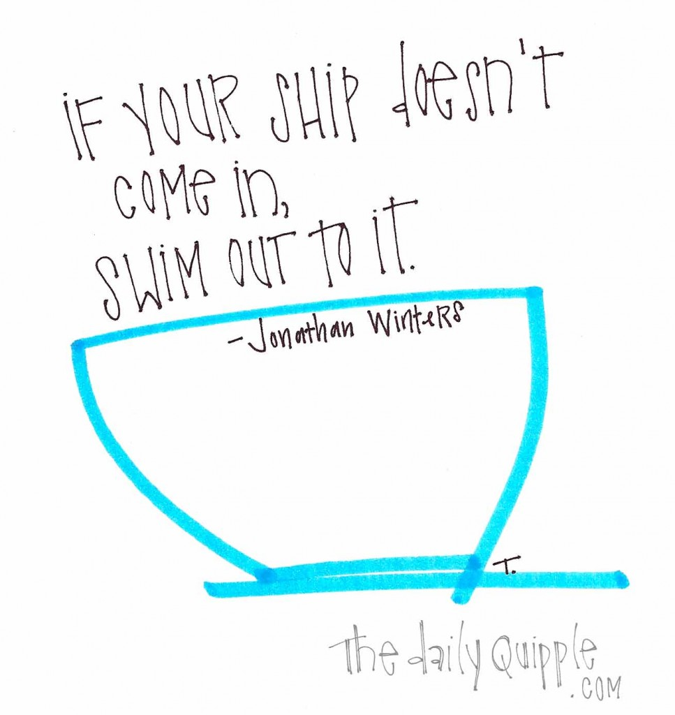 """If your ship doesn't come in, swim out to it."" -Jonathan Winters"