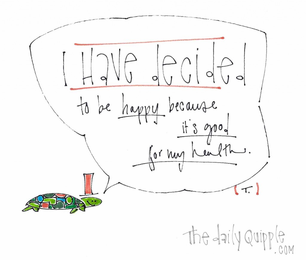 "The turtle says, ""I have decided to be happy because it's good for my health."""