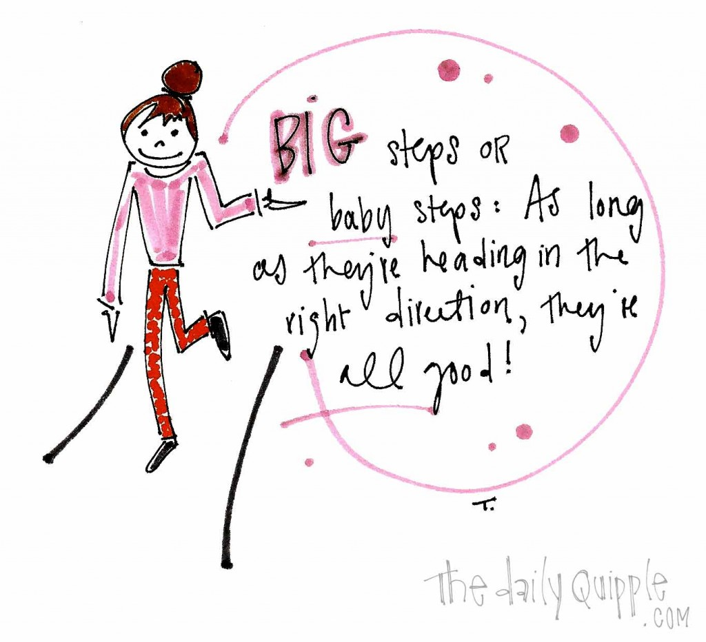 Big steps or baby steps: As long as things are heading in the right direction, they're all good!