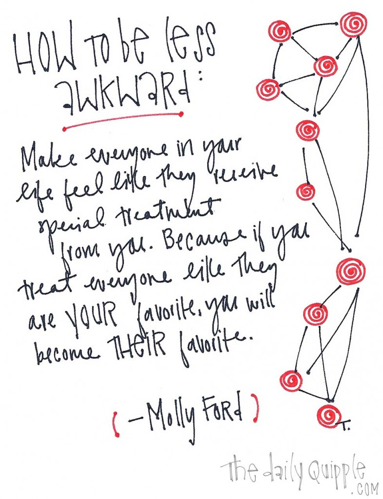 "How to be less awkward: ""Make everyone in your life feel like they receive special treatment from you. Because if you treat everyone like they are YOUR favorite, you will become THEIR favorite."" -Molly Ford"
