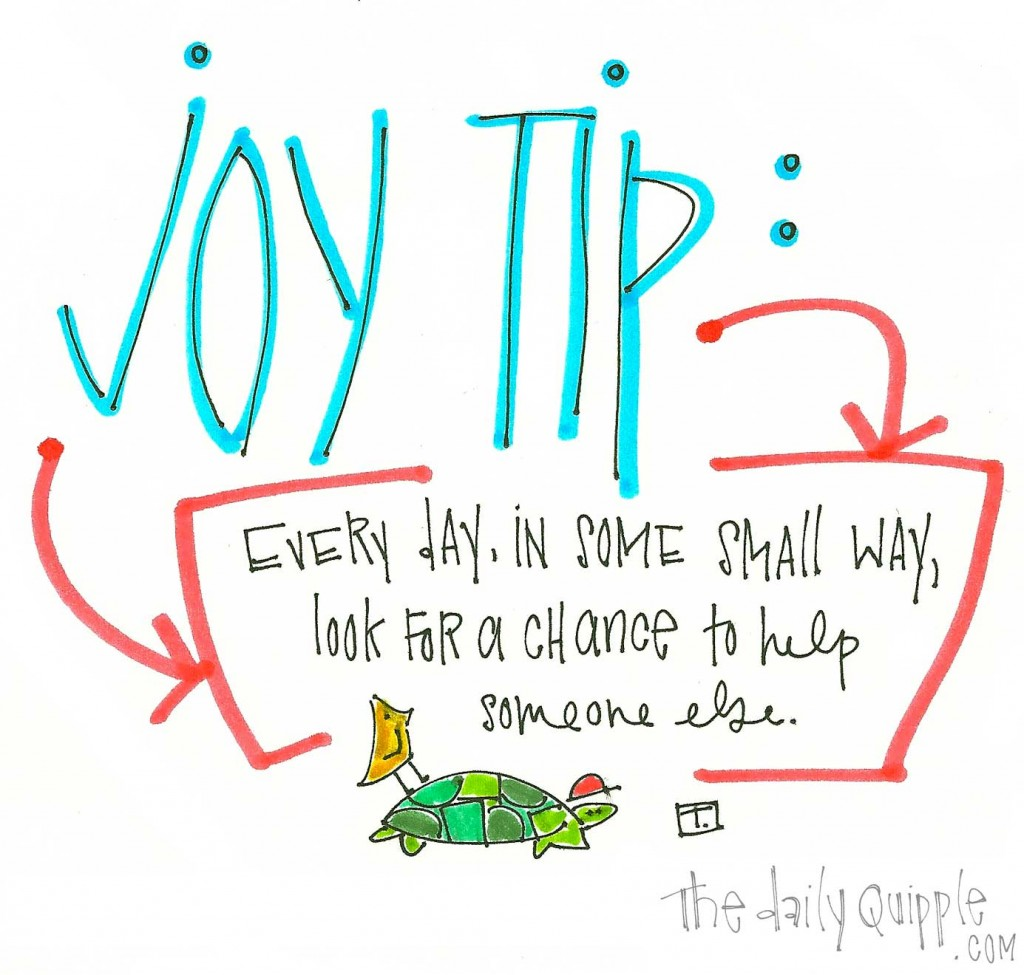 Joy Tip: Every day, in some small way, look for a chance to help someone else.