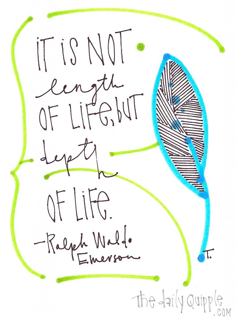 """It is not length of life, but depth of life."" -Ralph Waldo Emerson"