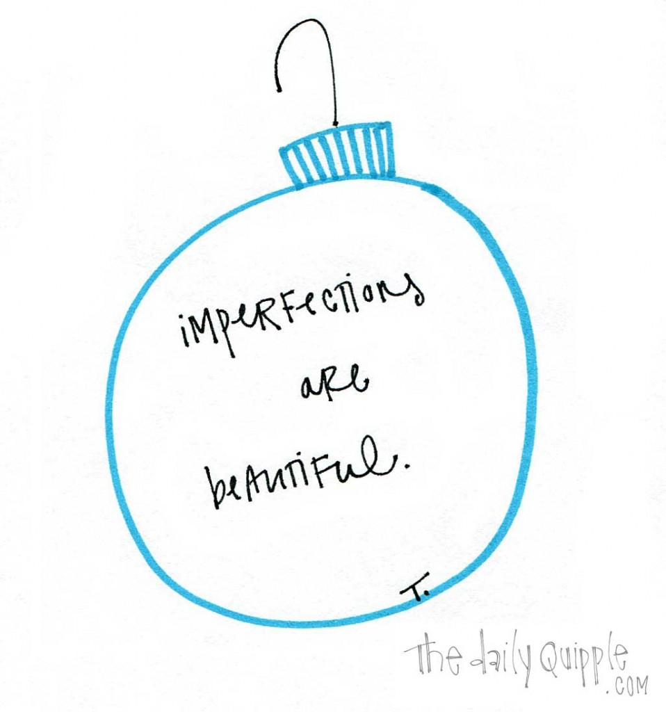 Imperfections are beautiful.