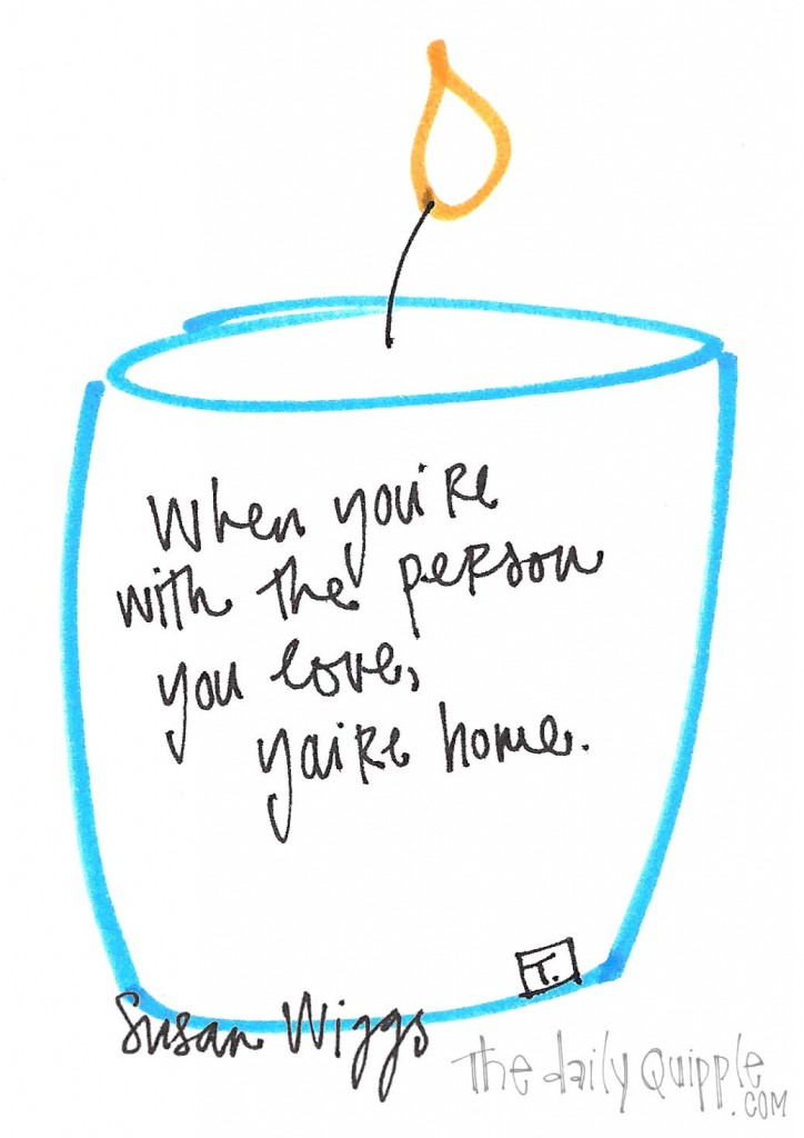 """When you're with the person you love, you're home."" - Susan Wiggs"