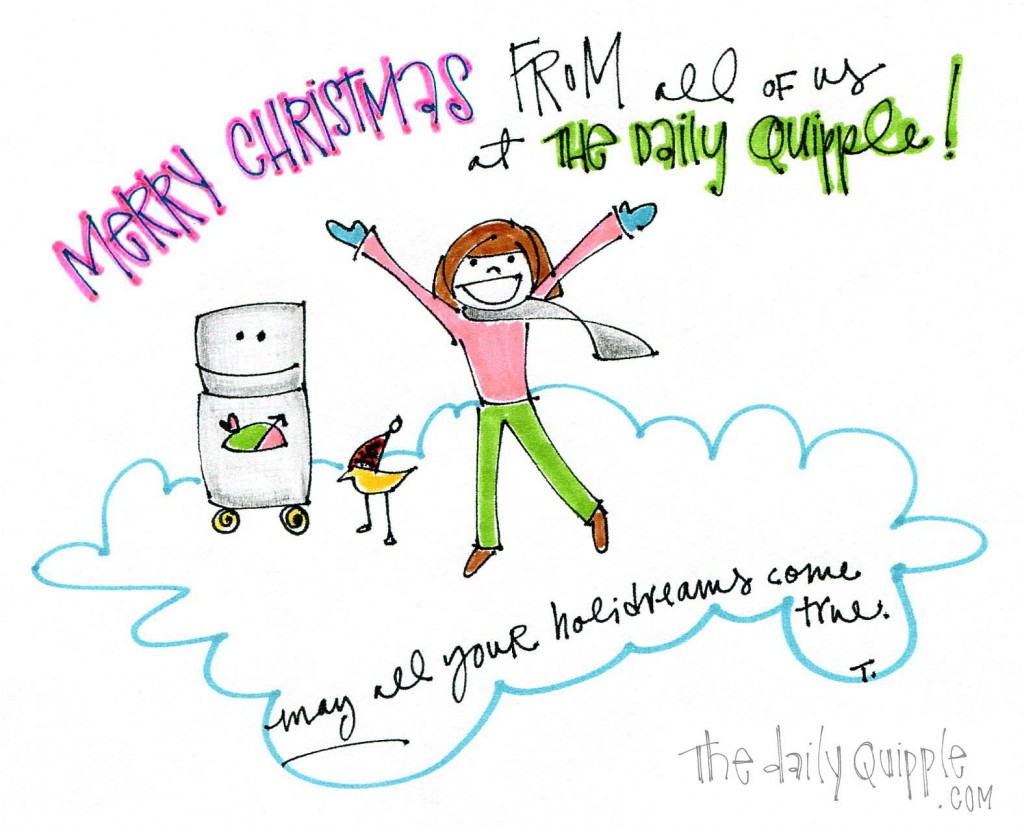 Merry Christmas from all of us ta The Daily Quipple. May all your holidreams come true.