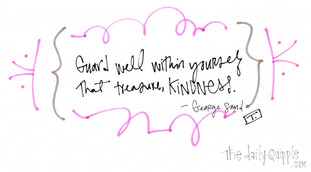 """Guard well within yourself that treasure, kindness."" -George Sand"