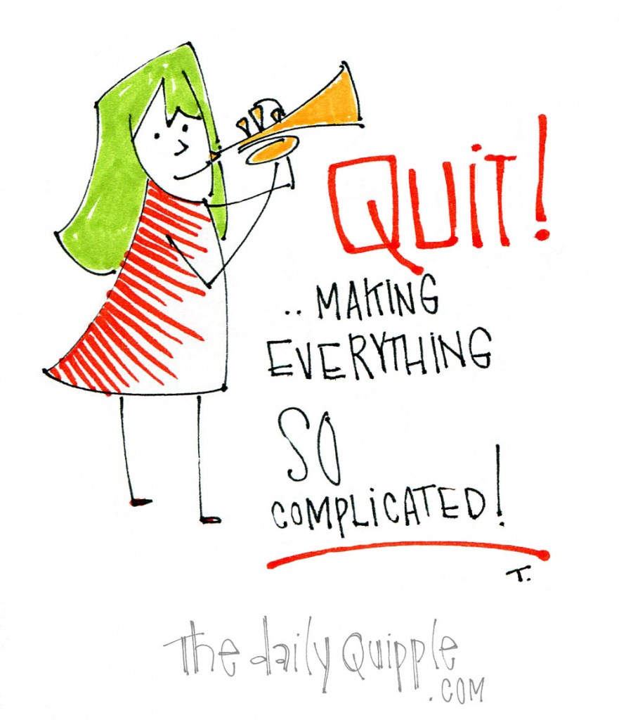 Quit! ...making everything so complicated!
