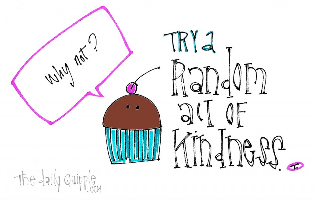 Try a random act of kindness! Why not?