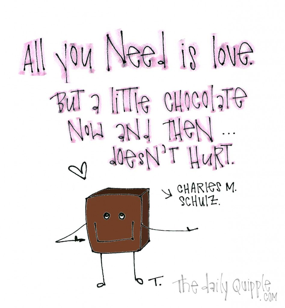 """All you need is love. But a little chocolate now and then doesn't hurt."" -Charles M. Schulz"