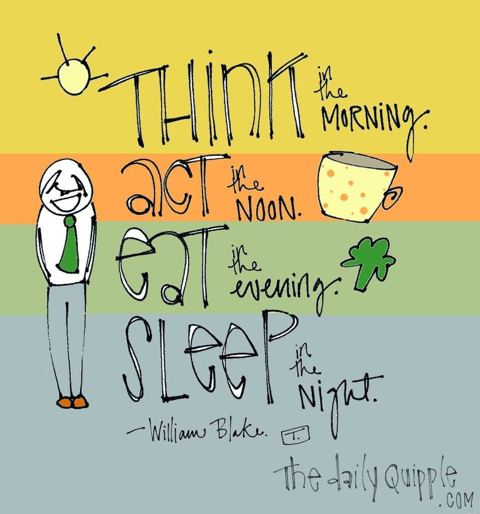 """Think in the morning. Act in the noon. Eat in the evening. Sleep in the night."" -William Blake"