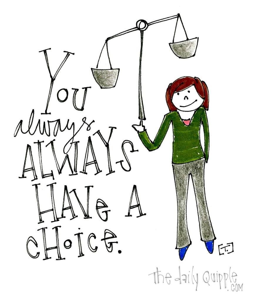 You always ALWAYS have a choice.