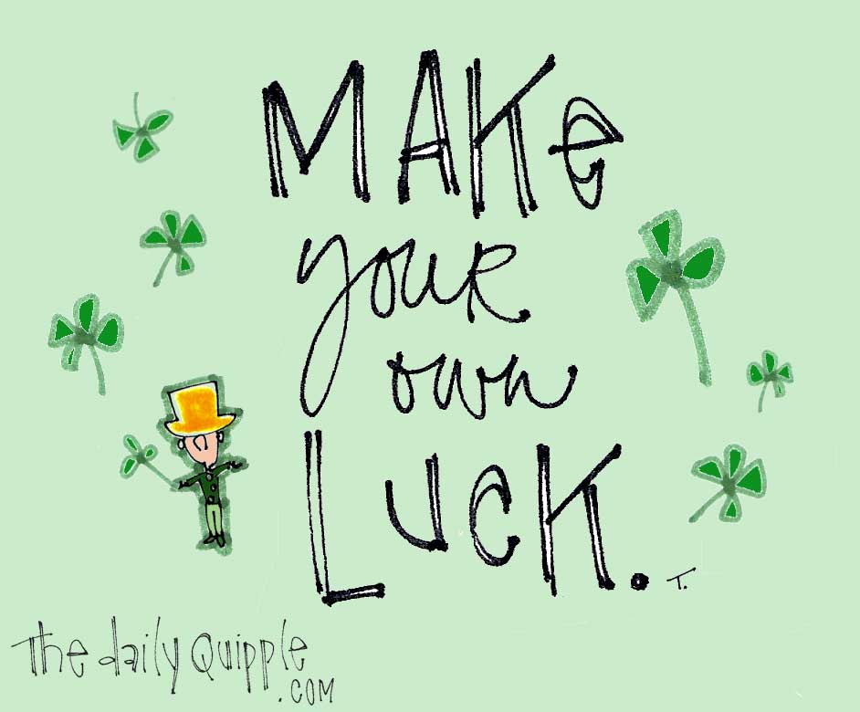 Make your own luck.