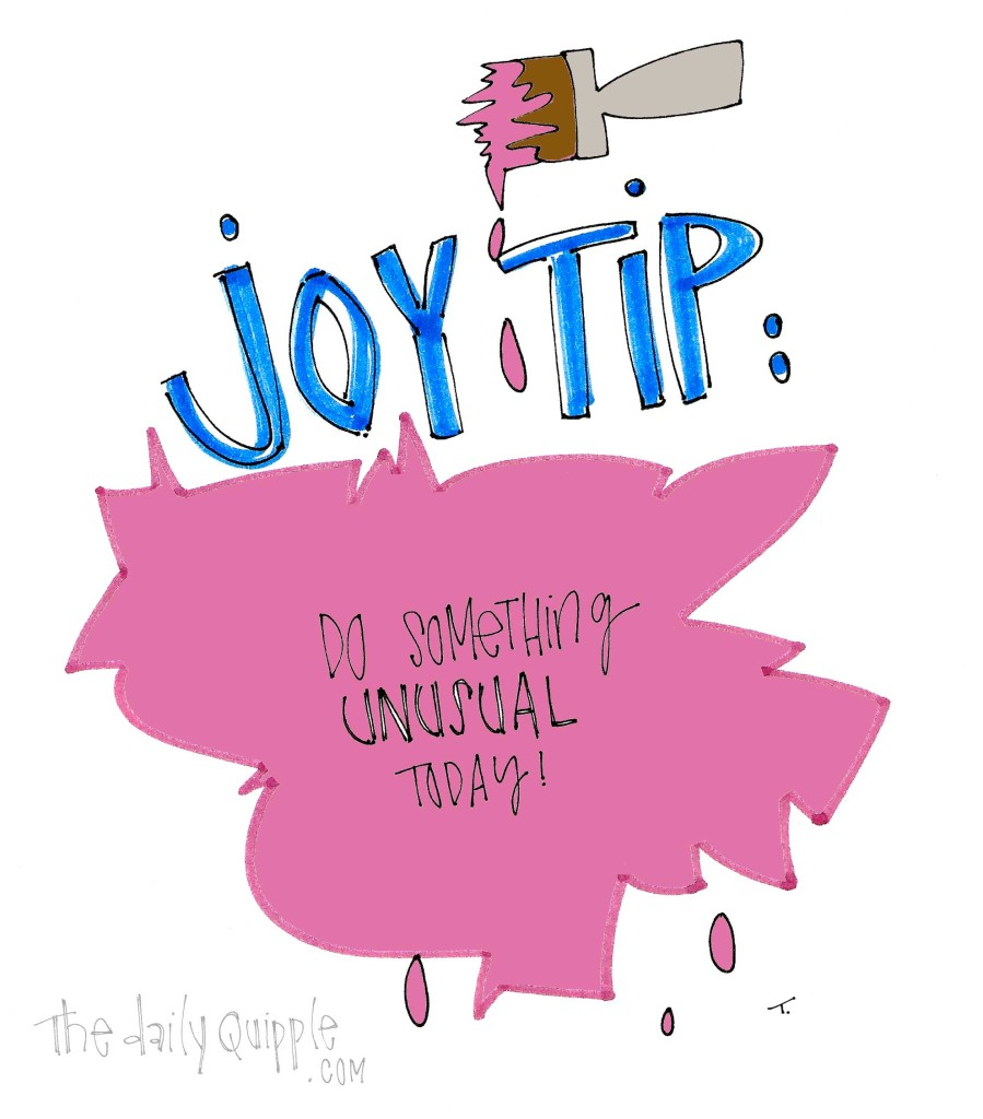 Joy Tip: Do something unusual today.