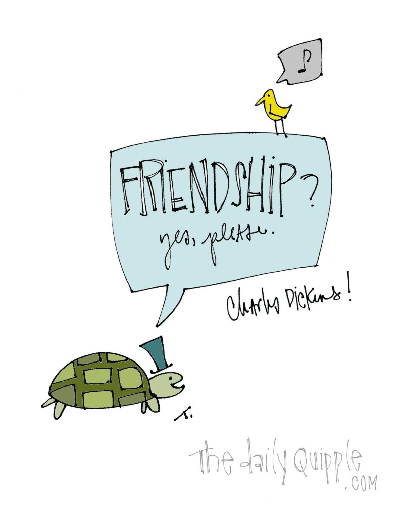 """Friendship? Yes, please."" [Charles Dickens]"