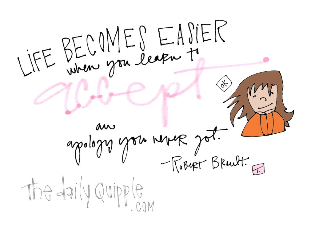 """Life becomes easier when you learn to accept an apology you never got."" [Robert Brault]"