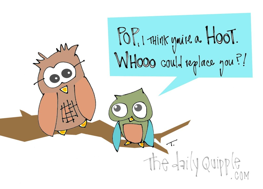 Pop, I think you're a hoot! Whooo could replace you?