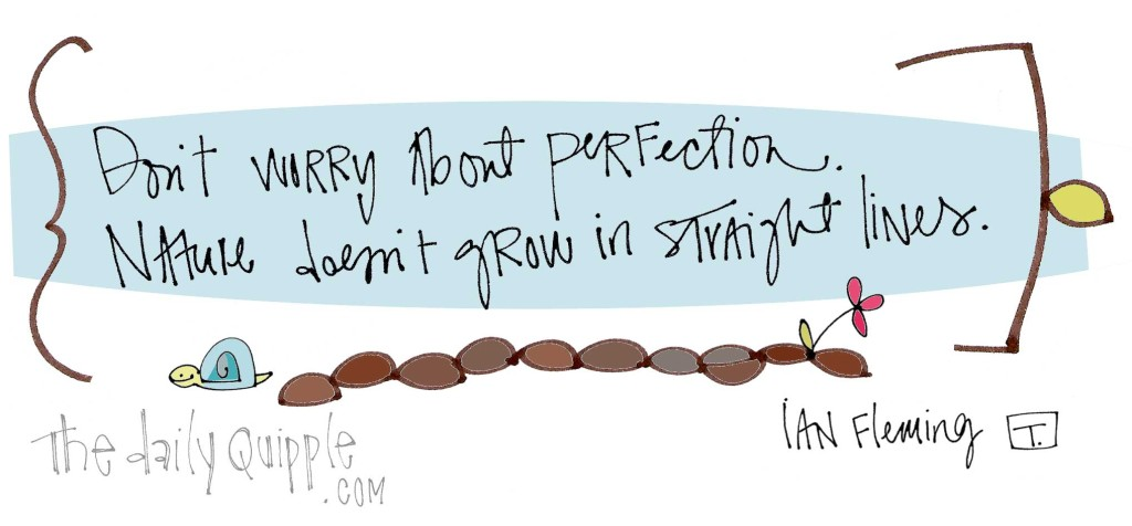 """Don't worry about perfection. Nature doesn't grow in straight lines."" [Ian Fleming]"