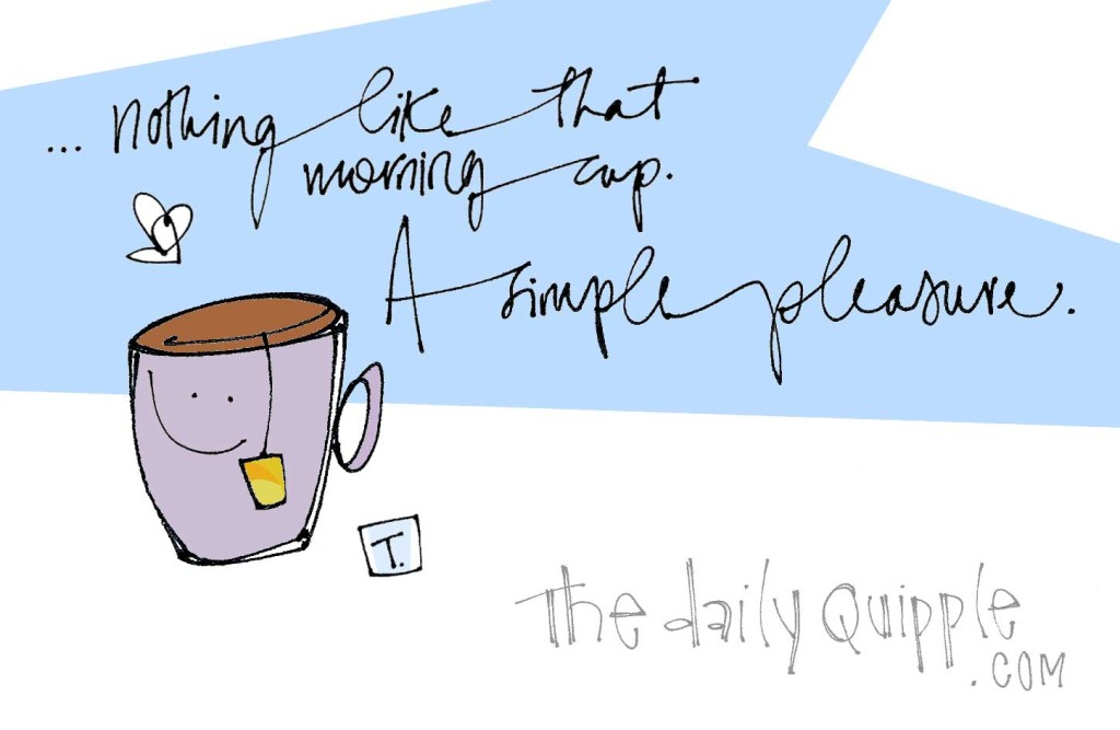 ...nothing like that morning cup. A simple pleasure.
