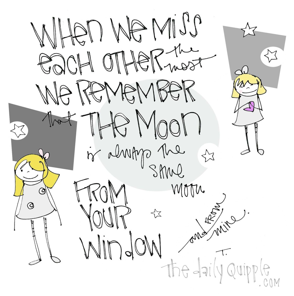 When we miss each other the most, we remember that the moon is always the same moon from your window or from mine.