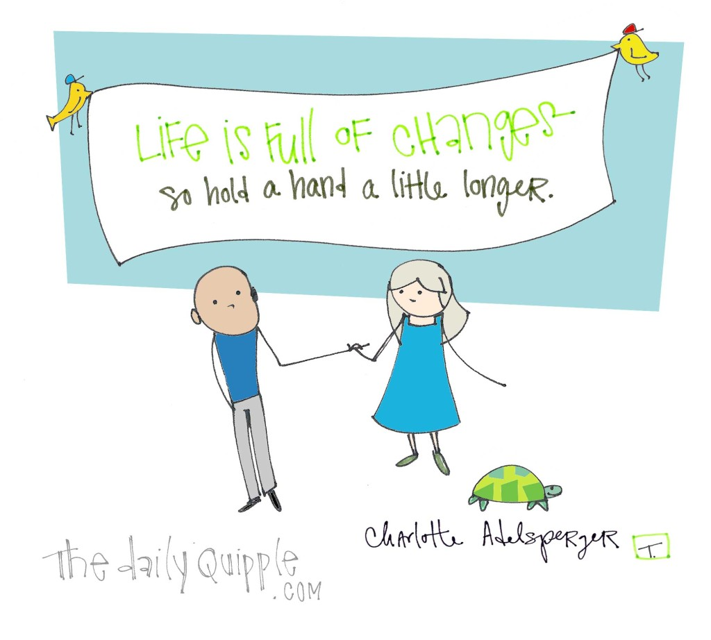 """Life is full of changes so hold a hand a little longer."" [Charlotte Adelsperger]"