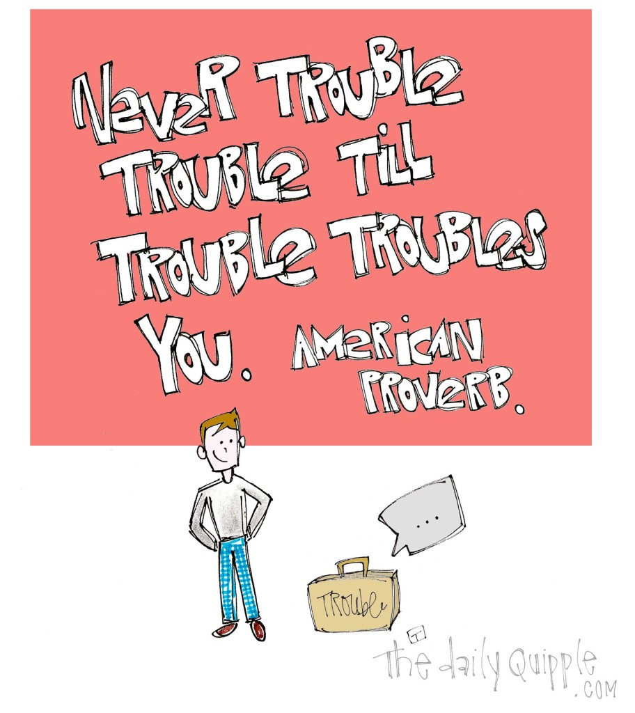 """Never trouble trouble till trouble troubles you."" [American proverb]"