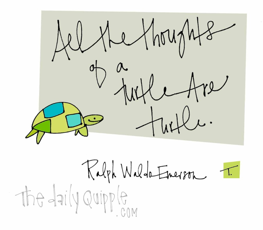 """All the thoughts or a turtle are turtle."" [Ralph Waldo Emerson]"