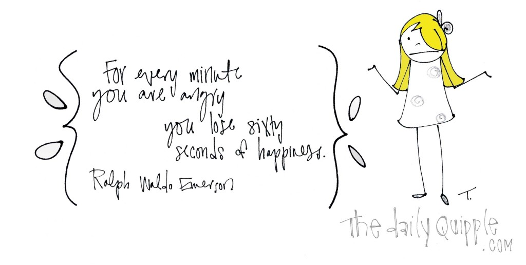 """For every minute you are angry you lose sixty seconds of happiness."" [Ralph Waldo Emerson]"