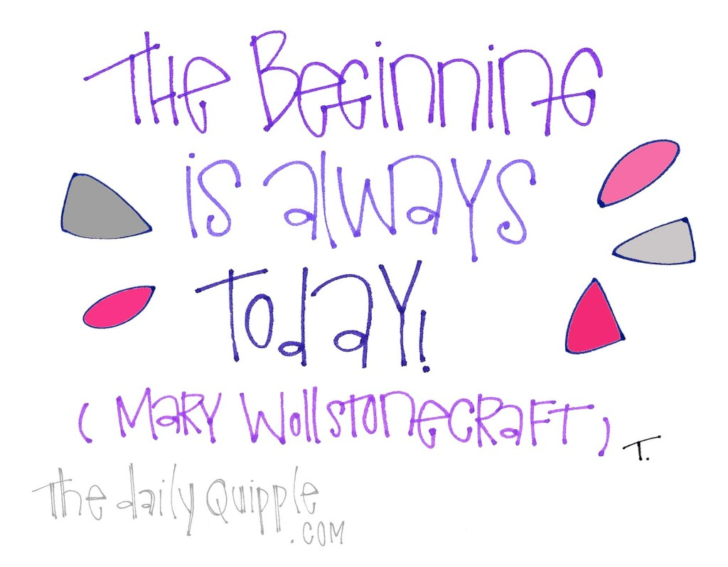 """The beginning is always today!"" [Mary Wollstonecraft]"