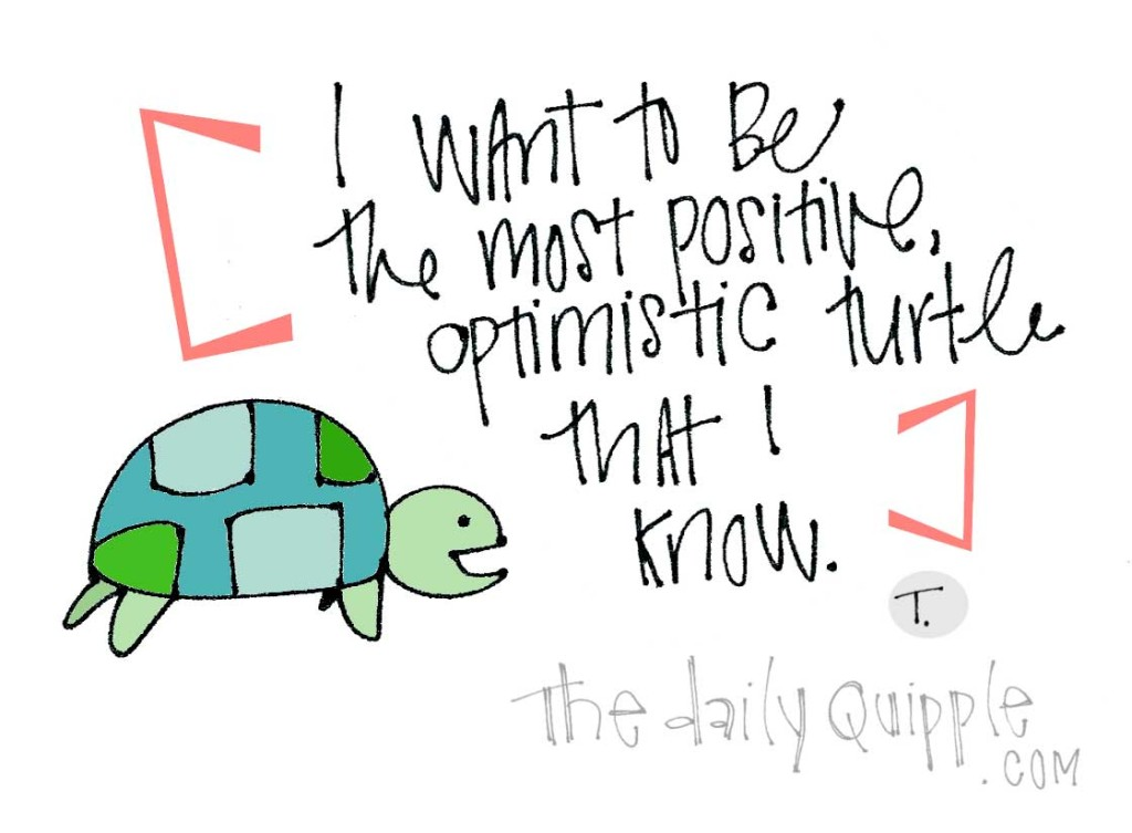 I want to be the most positive, optimistic turtle that I know.