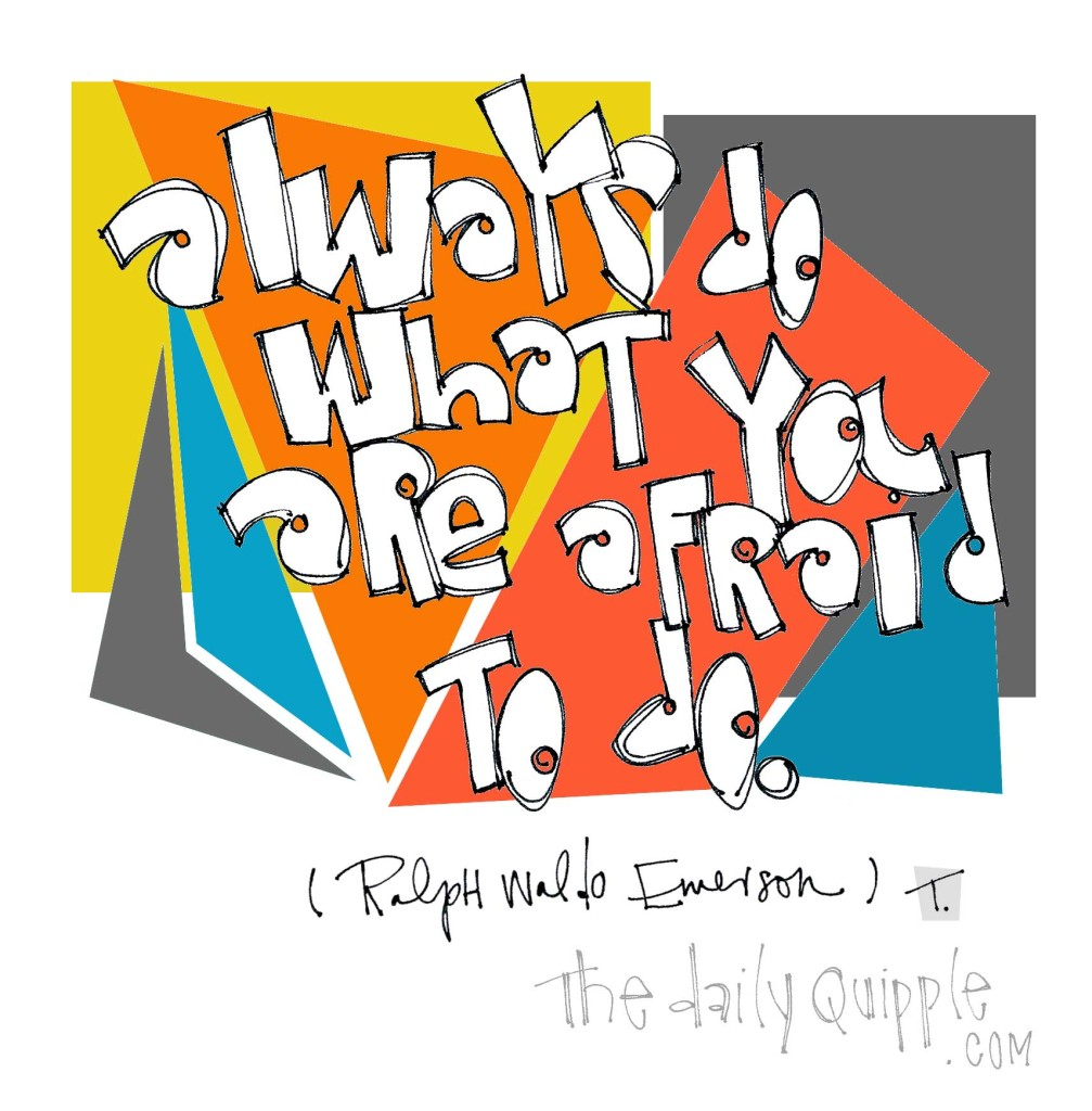 """Always do what you are afraid to do."" [Ralph Waldo Emerson]"