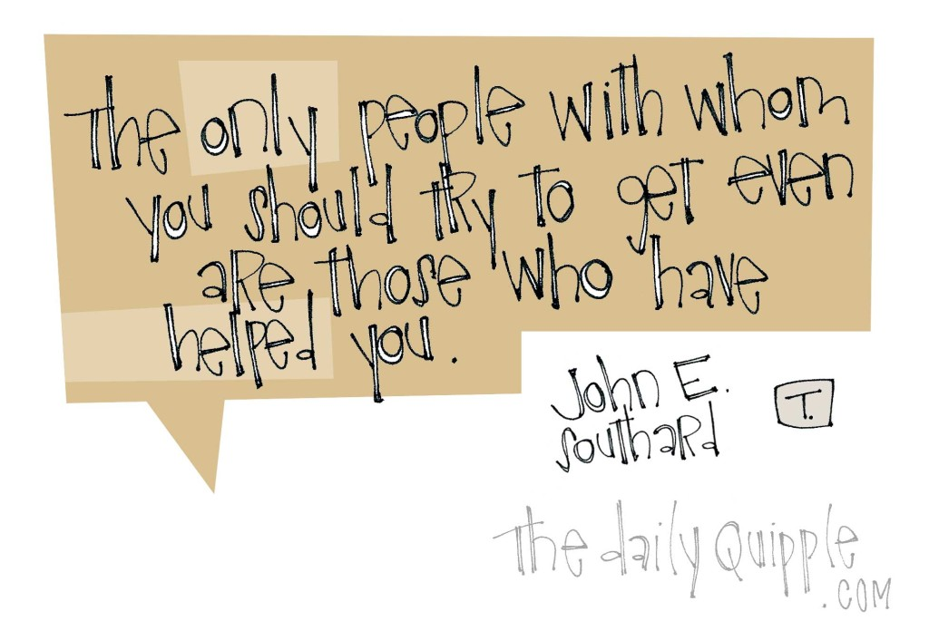 """The only people with whom you should try to get even are those who have helped you."" [John E. Southard]"
