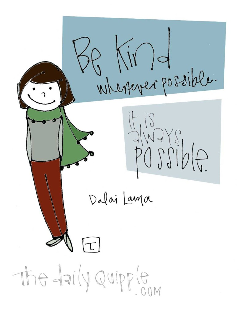 """Be kind whenever possible. It is always possible."" [Dalai Lama]"
