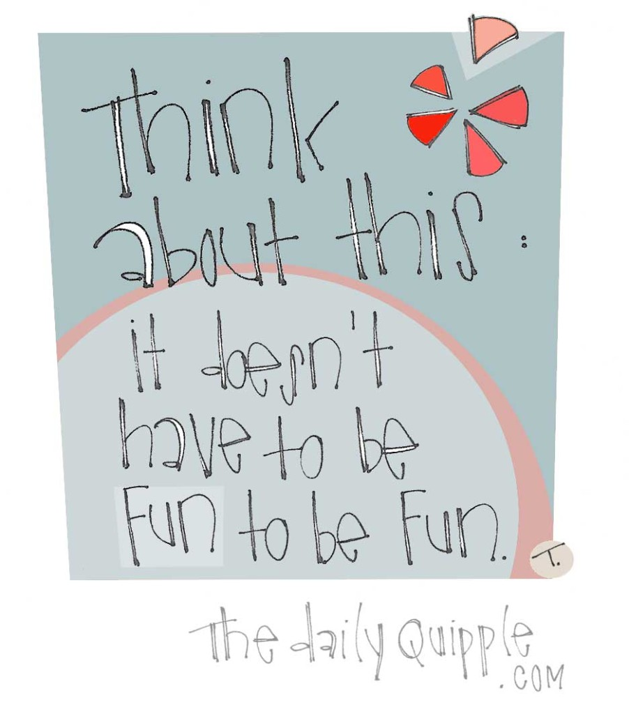 Think about this: It doesn't have to be fun to be fun.