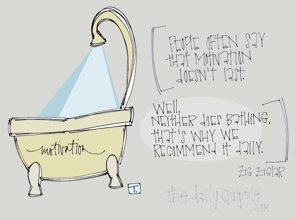 """People often say that motivation doesn't last. Well, neither does bathing. That's why we recommend it daily."" [Zig Ziglar]"