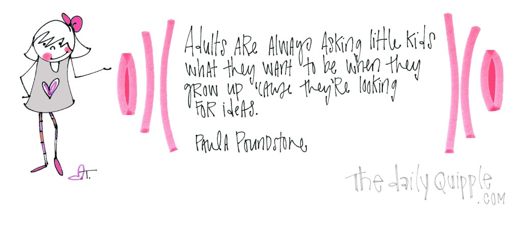 """Adults are always asking little kids what they want to be when they group up 'case they're looking for ideas."" [Paula Poundstone]"