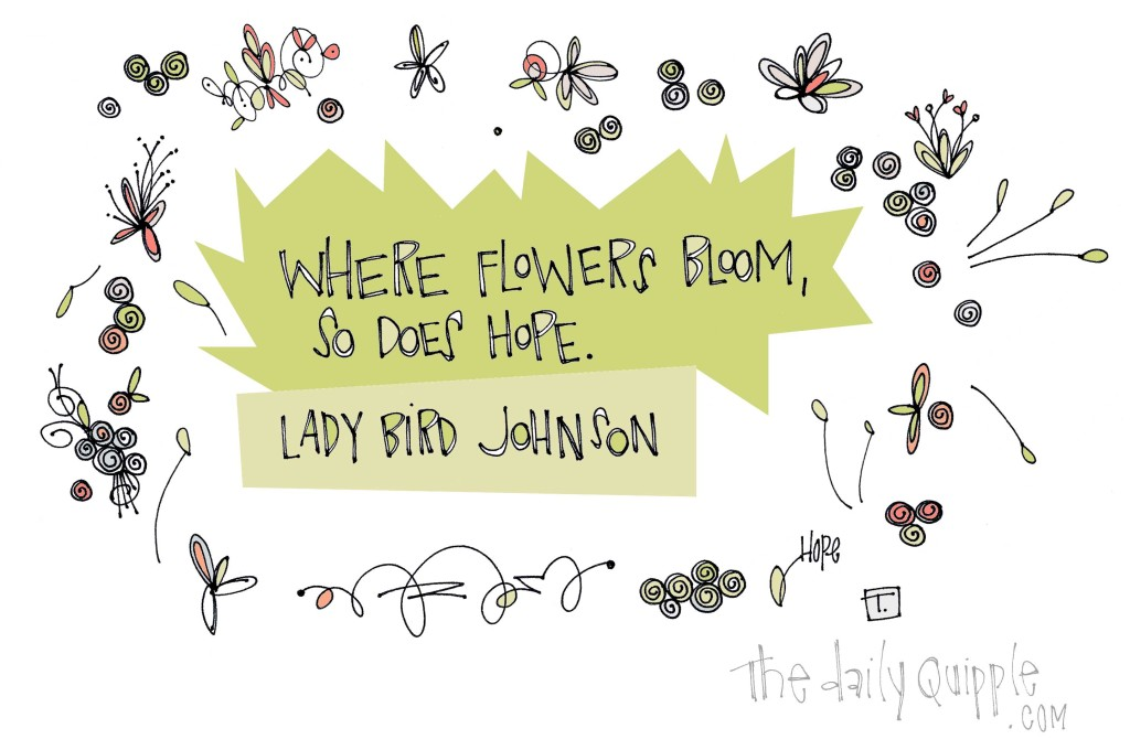 """Where flowers bloom, so does hope."" [Lady Bird Johnson]"