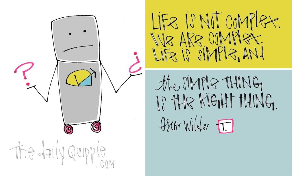 """Life is not complex. We are complex. Life is simple, and the simple thing is the right thing."" [Oscar Wilde]"