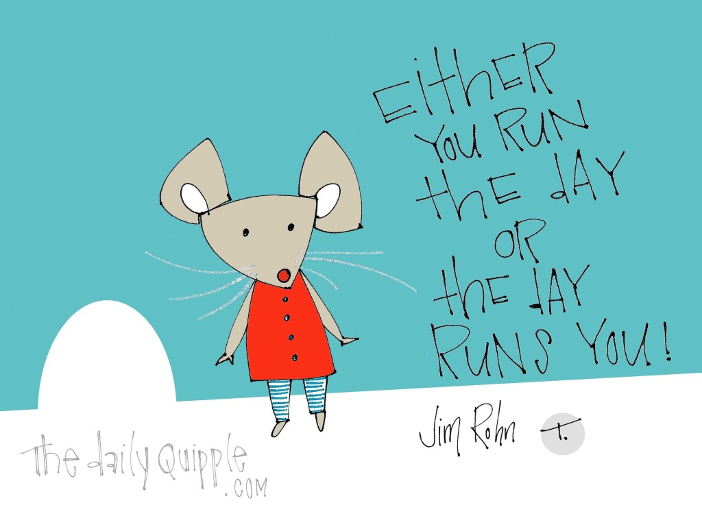 """Either you run the day or the day runs you!"" [Jim Rohn]"