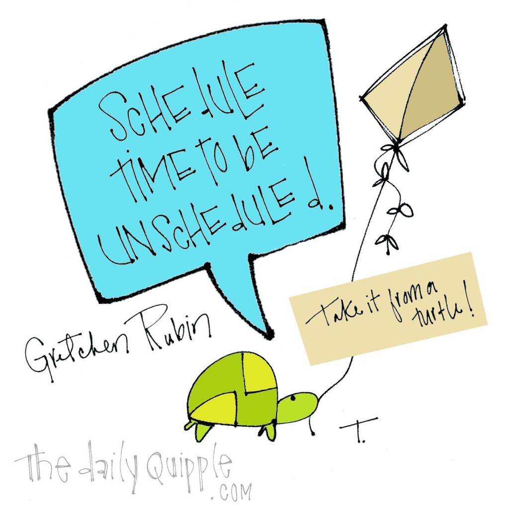 """Schedule time to be unscheduled.""[Gretchen Rubin]"