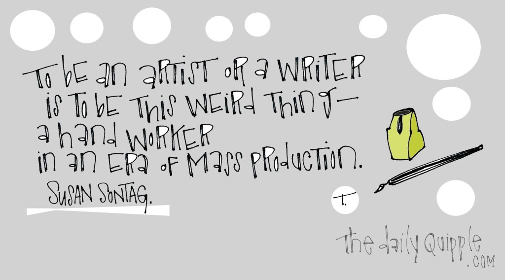 """To be an artist or a writer is to be this weird thing - a hand worker in an era of mass production."" [Susan Sontag]"