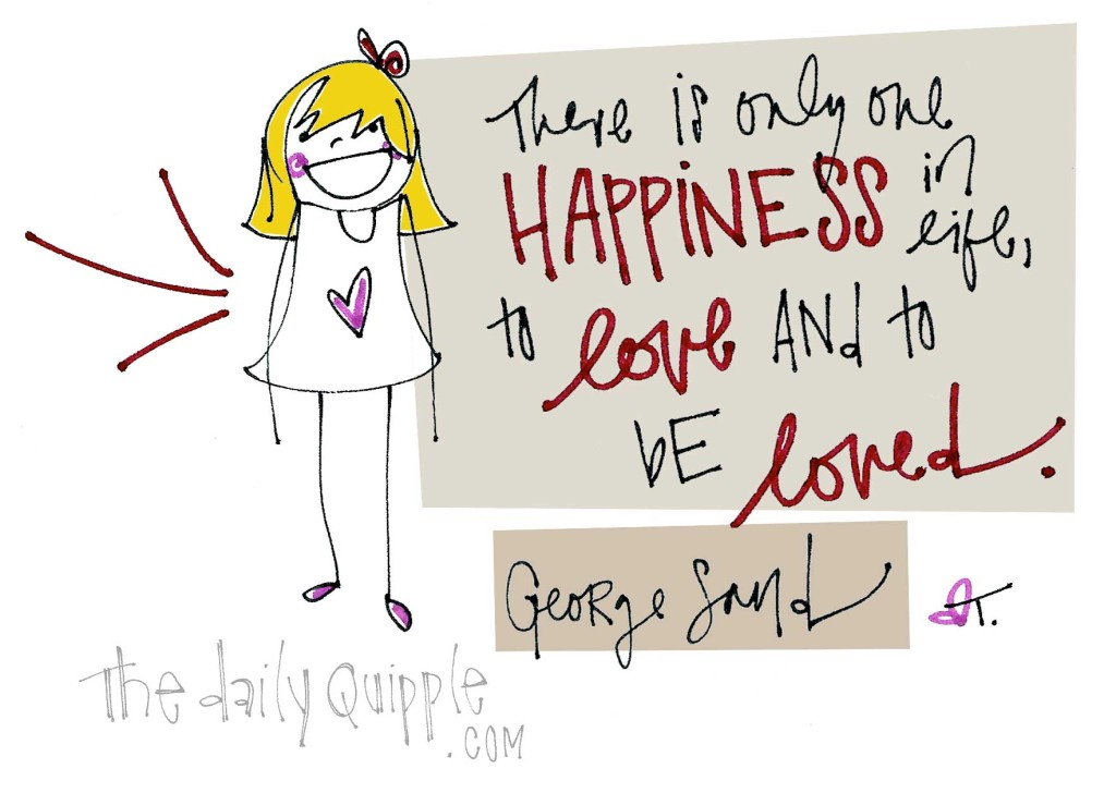 """There is only one happiness in life, to love and to be loved."" [George Sand]"