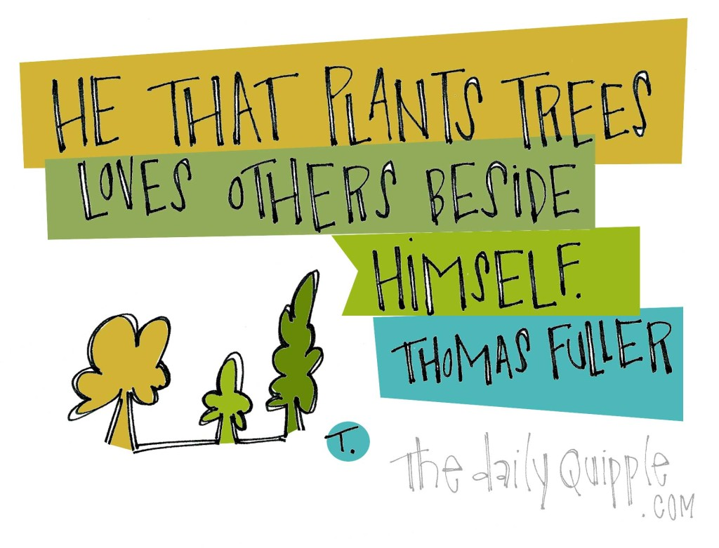 """He that plants trees loves others beside himself."" [Thomas Fuller]"