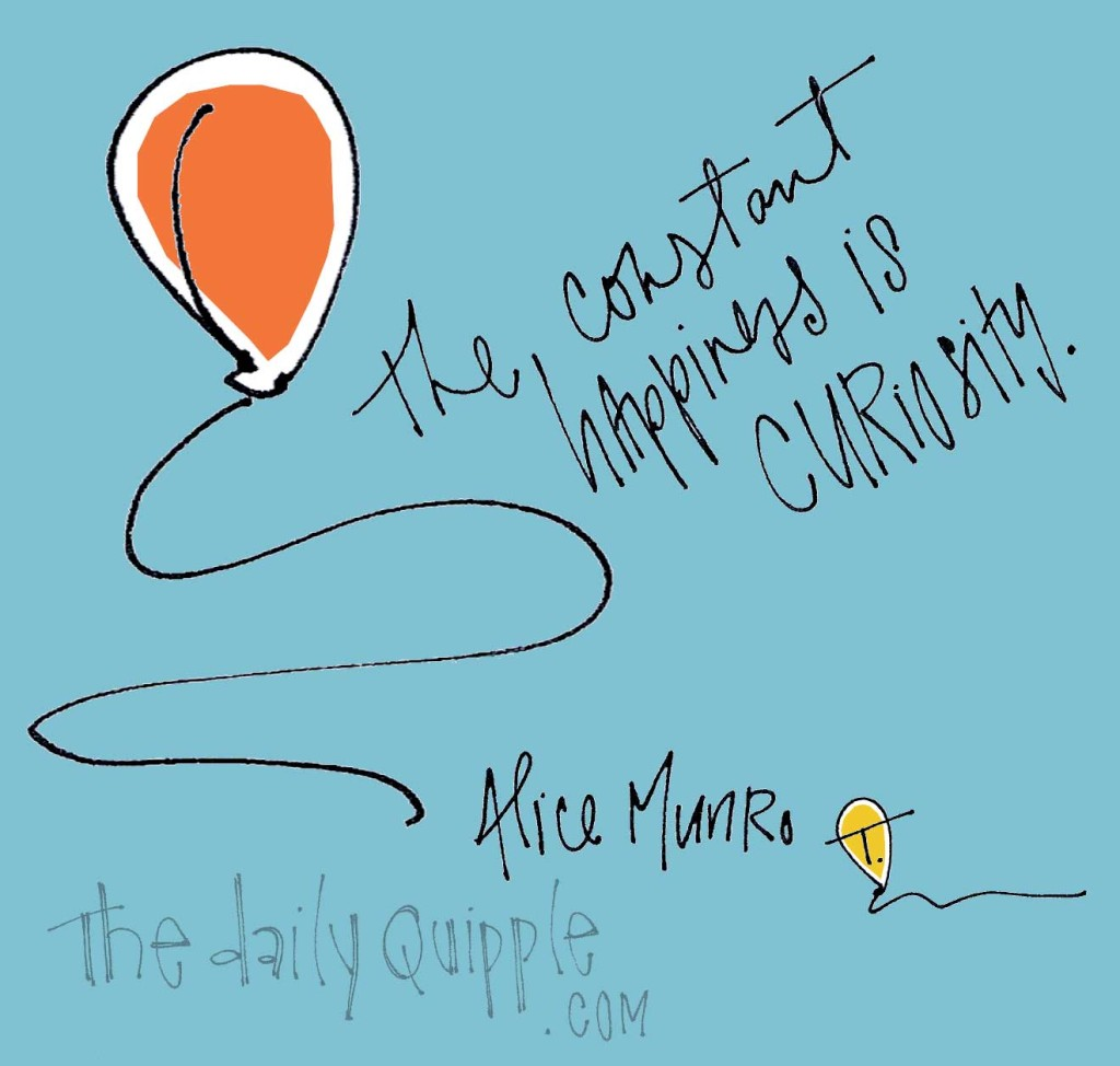 """The constant happiness is curiosity."" [Alice Munro]"